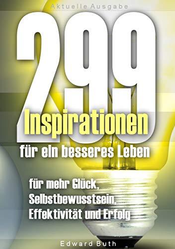 299 Inspirationen für ein besseres Leben – für mehr Glück, Selbstbewusstsein, Effektivität und Erfolg: Anregungen, Gedanken und Ratschläge für den Tag