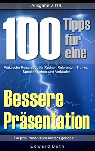 100 Tipps für eine bessere Präsentation: Praktische Ratschläge für Redner, Referenten, Trainer, Speaker, Lehrer und Verkäufer