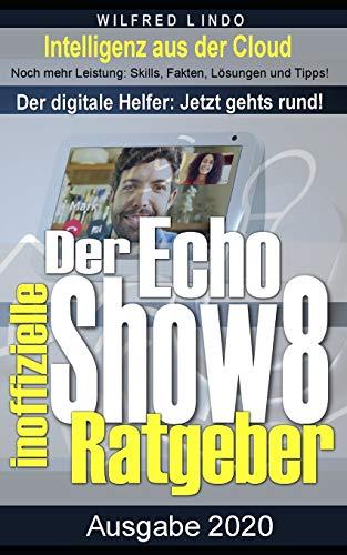Echo Show 8 – der inoffizielle Ratgeber: Noch mehr Leistung: Skills, Fakten, Lösungen und Tipps – Intelligenz aus der Cloud!