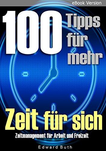 100 Tipps für mehr Zeit für sich: Zeitmanagement für Arbeit und Freizeit