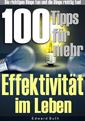 100 Tipps für mehr Effektivität im Leben: Die richtigen Dinge tun und die Dinge richtig tun. Steigern Sie Ihre Effektivität und Effizienz!